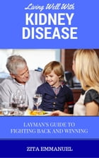 Living Well With Kidney Disease - Layman's Guide To Fighting Back And Winning by Zita Emmanuel