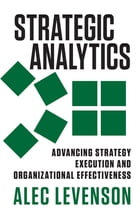 Strategic Analytics: Advancing Strategy Execution and Organizational Effectiveness by Alec Levenson