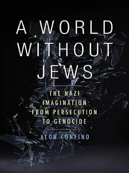 Book A World Without Jews: The Nazi Imagination from Persecution to Genocide by Confino, Alon