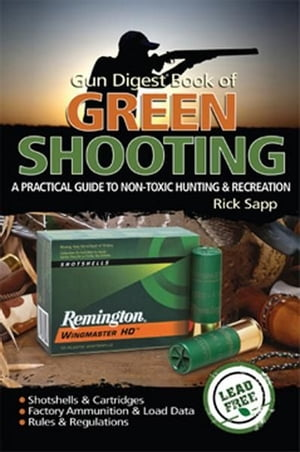 The Gun Digest Book of Green Shooting A Practical Guide to Non-Toxic Hunting and Recreation