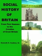Social History of Britain: From First Humans to the Creation of Great Britain by Kenneth Cashion