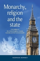 Monarchy, Religion and the State: Civil Religion in the United Kingdom, Canada, Australia and the Commonwealth by Norman Bonney