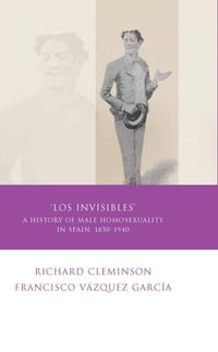 Los Invisibles: A History of Male Homosexuality in Spain, 1850-1940