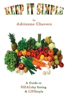 Keep It Simple: A Guide to HEALthy & LIFEstyle by Adrienne Chavers