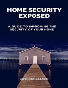 Home Security Exposed: A Guide to Improving the Security of Your Home by Anthony Ekanem