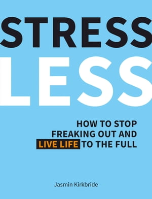 Stress Less: How to Stop Freaking Out and Live Life to the Full