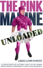 The Pink Marine Unloaded: A Collection of Letters I Sent to my Family from Marine Corps Boot Camp by Greg Cope White