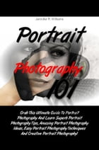 Portrait Photography 101: Grab This Ultimate Guide To Portrait Photography And Learn Superb Portrait Photography Tips, Amazing by Jennifer R. Williams