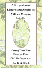 A Symposium of Lectures and Articles on Military Mapping Section Five: Getting There First: Essays on Three Civil War Mapmakers by Earl B. McElfresh
