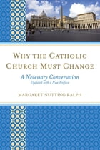 Why the Catholic Church Must Change: A Necessary Conversation by Margaret Nutting Ralph