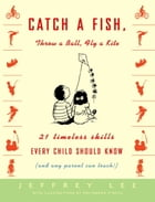 Catch a Fish, Throw a Ball, Fly a Kite: 21 Timeless Skills Every Child Should Know (and Any Parent Can Teach!) by Jeffrey Lee