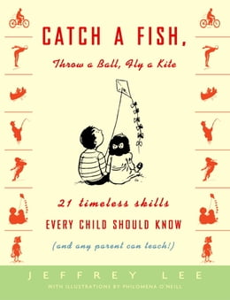 Book Catch a Fish, Throw a Ball, Fly a Kite: 21 Timeless Skills Every Child Should Know (and Any Parent… by Jeffrey Lee