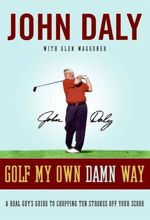 Golf My Own Damn Way The Wit and Wisdom of John Daly