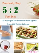 Practically Easy 5 : 2 Fast Diet: 175 + Recipes For Normal & Fasting Day From 100 To 350 Calories by Kelly Taylor