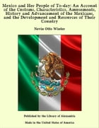 Mexico and Her People of To-day: An Account of the Customs, Characteristics, Amusements, History and Advancement of the Mexicans, and the Development and Resources of Their Country by Nevin Otto Winter