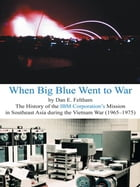 When Big Blue Went to War: A History of the IBM Corporation's Mission in Southeast Asia during the…