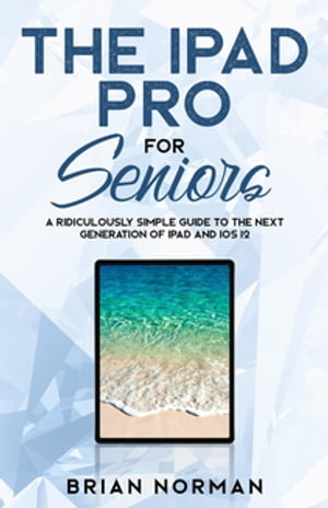 The iPad Pro for Seniors: A Ridiculously Simple Guide To the Next Generation of iPad and iOS 12
