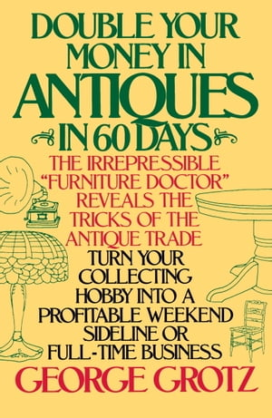 Double Your Money in Antiques in 60 Days Turn Your Collecting Hobby into a Profitable Weekend Sideline or Full-Time Business