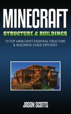 Minecraft Structure & Buildings: 70 Top Minecraft Essential Structure and Buildings Guide Exposed! by Jason Scotts