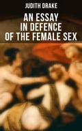 AN ESSAY IN DEFENCE OF THE FEMALE SEX: A feminist literature classic Judith Drake Author