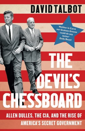 The Devil?s Chessboard: Allen Dulles,  the CIA,  and the Rise of America?s Secret Government