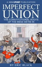Imperfect Union: The Constitutional Roots of the Mess We're In by Eric Black