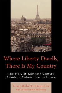 Where Liberty Dwells, There Is My Country: The Story of Twentieth-Century American Ambassadors to…