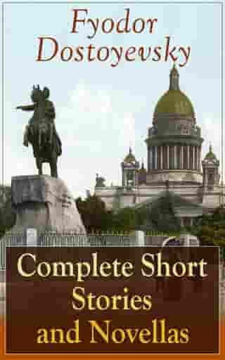 Complete Short Stories and Novellas of Fyodor Dostoyevsky: From the Great Russian Novelist, Journalist and Philosopher, Author of Crime and Punishment, The Brothers Karamazov, Demons, The Idiot, The House of the Dead, The Grand Inquisitor