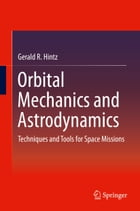 Orbital Mechanics and Astrodynamics: Techniques and Tools for Space Missions by Gerald R. Hintz