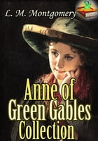 Anne of Green Gables Collection: 11 Classic Works of Lucy Maud Montgomery: (Anne of Green Gables : Anne of Avonlea : Anne of the Island : Anne's House by Lucy Maud Montgomery