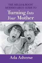 The Mills & Boon Modern Girl's Guide to Turning into Your Mother: The Perfect Mother's Day gift for mums who have it all (Mills & Boon A-Zs, Book 5) by Ada Adverse