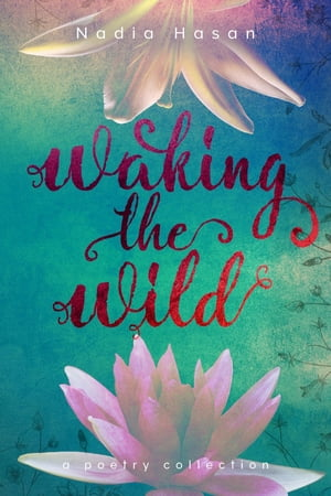 Waking the Wild: a poetry collection by Nadia Hasan