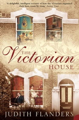 Book The Victorian House: Domestic Life from Childbirth to Deathbed by Judith Flanders