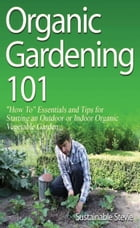 """Organic Gardening 101: """"How To"""" Essentials and Tips for Starting an Outdoor or Indoor Organic Vegetable Garden by Sustainable Stevie"""