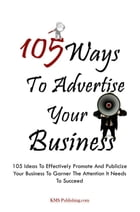 105 Ways To Advertise Your Business: 105 Ideas To Effectively Promote And Publicize Your Business To Garner The Attention It Needs To Suc by KMS Publishing