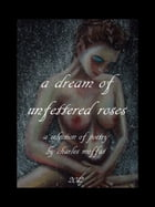 a dream of unfettered roses: A Selection of Poetry by Charles Moffat by Charles Moffat