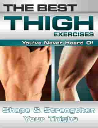 The Best Thigh Exercises You've Never Heard Of: Shape and Strengthen Your Thighs by Nick Nilsson