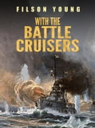 With the Battle Cruisers by Filson Young