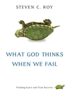 What God Thinks When We Fail by Steven C. Roy