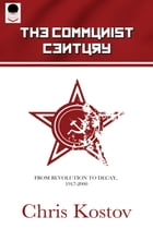 The Communist Century: From Revolution To Decay: 1917 to 2000 by Chris Kostov