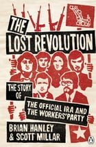 The Lost Revolution: The Story of the Official IRA and the Workers' Party by Brian Hanley