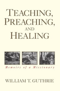 Teaching, Preaching, and Healing: Memoirs of a Missionary