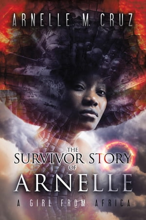 The Survivor Story of Arnelle: A Girl From Africa by Arnelle M. Cruz