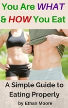 You Are WHAT and HOW You Eat: A Simple Guide to Eating Properly by Ethan Moore