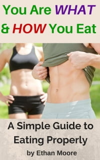 You Are WHAT and HOW You Eat: A Simple Guide to Eating Properly