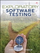 Exploratory Software Testing: Tips, Tricks, Tours, and Techniques to Guide Test Design: Tips, Tricks, Tours, and Techniques to Guide Test Design by James A. Whittaker