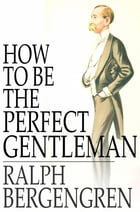 How to Be the Perfect Gentleman by Ralph Bergengren