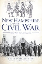 New Hampshire and the Civil War: Voices from the Granite State by Bruce D. Heald