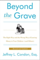 Beyond the Grave, Revised and Updated Edition: The Right Way and the Wrong Way of Leaving Money to Your Children (and Others) by Jeffery L. Condon