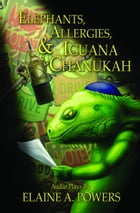 Elephants, Allergies, and Iguana Chanukah: Audio Plays by Elaine A. Powers